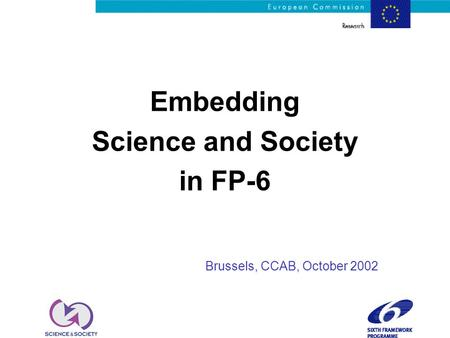 Embedding Science and Society in FP-6 Brussels, CCAB, October 2002.