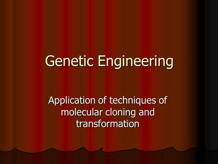 Genetic Engineering Application of techniques of molecular cloning and transformation.