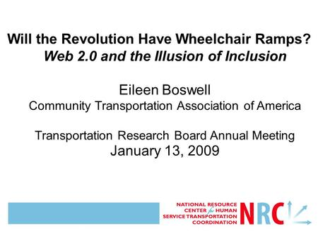 Will the Revolution Have Wheelchair Ramps? Web 2.0 and the Illusion of Inclusion Eileen Boswell Community Transportation Association of America Transportation.