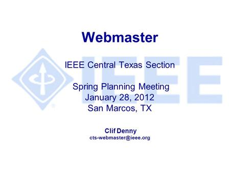 Webmaster IEEE Central Texas Section Spring Planning Meeting January 28, 2012 San Marcos, TX Clif Denny