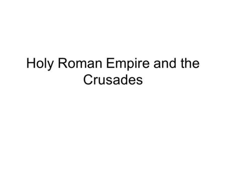 Holy Roman Empire and the Crusades. Holy Roman Empire With the rise of Monarchies, there becomes a struggle between the Emperors and the Church –Many.