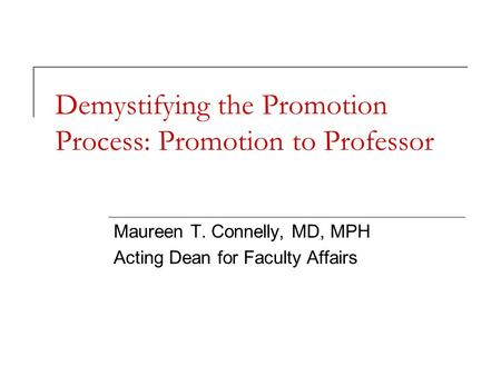 Demystifying the Promotion Process: Promotion to Professor Maureen T. Connelly, MD, MPH Acting Dean for Faculty Affairs.
