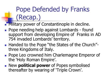 Pope Defended by Franks (Recap.) Military power of Constantinople in decline. Pope needing help against Lombards - found support from developing Empire.