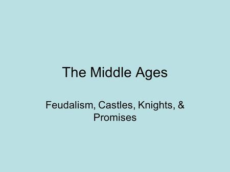The Middle Ages Feudalism, Castles, Knights, & Promises.