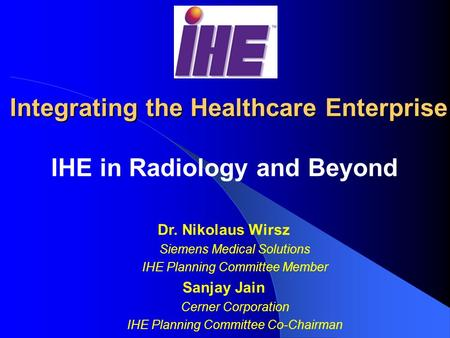 Integrating the Healthcare Enterprise IHE in Radiology and Beyond Dr. Nikolaus Wirsz Siemens Medical Solutions IHE Planning Committee Member Sanjay Jain.
