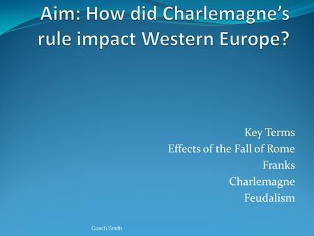 Key Terms Effects of the Fall of Rome Franks Charlemagne Feudalism Coach Smith.