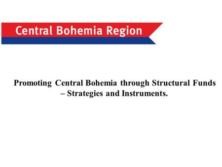 1 Promoting Central Bohemia through Structural Funds – Strategies and Instruments.