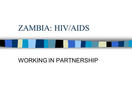 ZAMBIA: HIV/AIDS WORKING IN PARTNERSHIP. ZAMBIA: HIV/AIDS n 20% OF ZAMBIAN ADULTS ARE HIV+ n HIV/AIDS HAS BEEN AROUND FOR ABOUT 18 YEARS n ALL SEGMENTS.