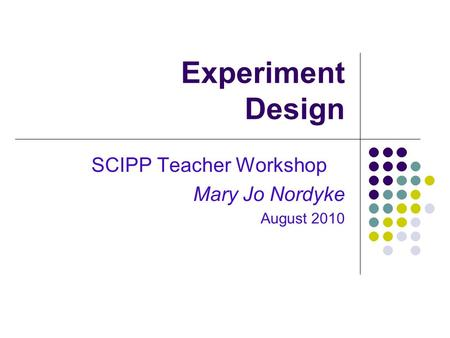 Experiment Design SCIPP Teacher Workshop Mary Jo Nordyke August 2010.