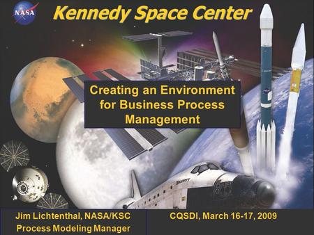 0 CQSDI, March 16-17, 2009 Creating an Environment for Business Process Management Jim Lichtenthal, NASA/KSC Process Modeling Manager.