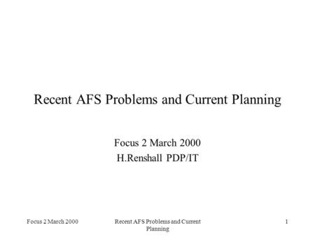 Focus 2 March 2000Recent AFS Problems and Current Planning 1 Focus 2 March 2000 H.Renshall PDP/IT.