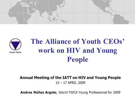 The Alliance of Youth CEOs' work on HIV and Young People Annual Meeting of the IATT on HIV and Young People 15 – 17 APRIL 2009 Andrea Núñez Argote, World.