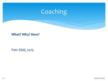 Coaching What? Why? How? Petr Eliáš, 2015.