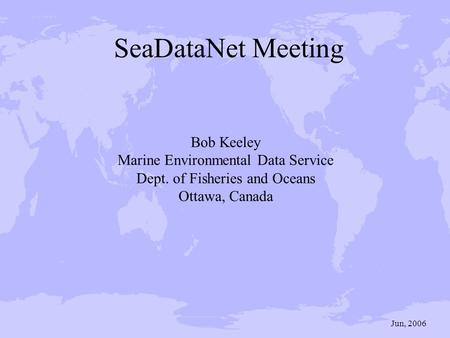 Bob Keeley Marine Environmental Data Service Dept. of Fisheries and Oceans Ottawa, Canada Jun, 2006 SeaDataNet Meeting.