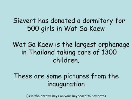 Sievert has donated a dormitory for 500 girls in Wat Sa Kaew Wat Sa Kaew is the largest orphanage in Thailand taking care of 1300 children. These are some.