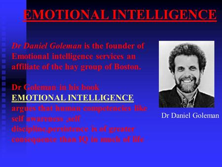 EMOTIONAL INTELLIGENCE Dr Daniel Goleman Dr Daniel Goleman is the founder of Emotional intelligence services an affiliate of the hay group of Boston. Dr.
