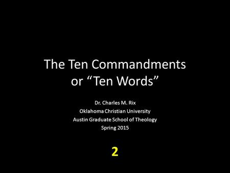 "The Ten Commandments or ""Ten Words"" Dr. Charles M. Rix Oklahoma Christian University Austin Graduate School of Theology Spring 2015 2."