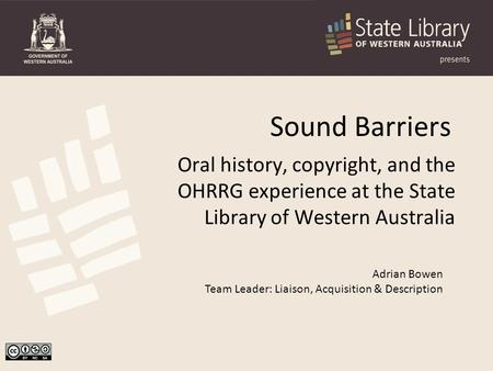 Sound Barriers Oral history, copyright, and the OHRRG experience at the State Library of Western Australia Adrian Bowen Team Leader: Liaison, Acquisition.