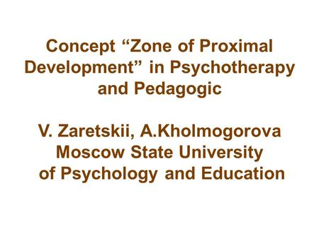 "Concept ""Zone of Proximal Development"" in Psychotherapy and Pedagogic V. Zaretskii, A.Kholmogorova Moscow State University of Psychology and Education."