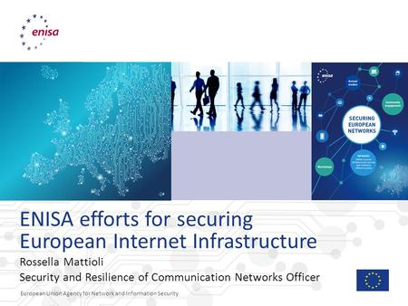 European Union Agency for Network and Information Security ENISA efforts for securing European Internet Infrastructure Rossella Mattioli Security and Resilience.