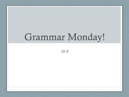 Grammar Monday! 10/5. Grammar Monday Grammar Quiz Review Old Skills New Skill – Capital Letters Practice – ALL skills End Goal – Improve writing with.
