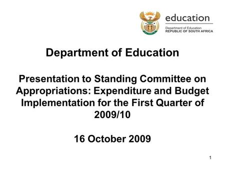 1 Department of Education Presentation to Standing Committee on Appropriations: Expenditure and Budget Implementation for the First Quarter of 2009/10.