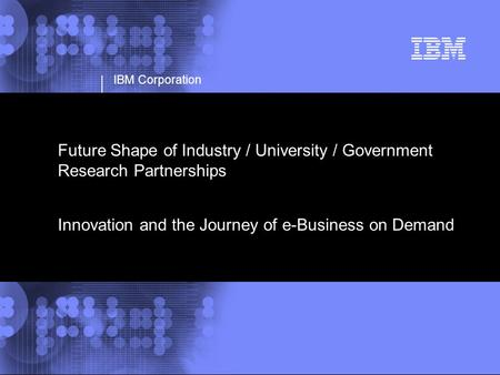 IBM Corporation Future Shape of Industry / University / Government Research Partnerships Innovation and the Journey of e-Business on Demand.