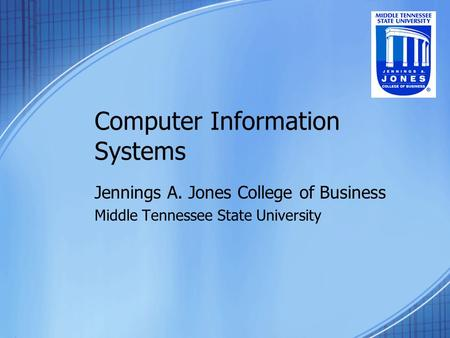 Computer Information Systems Jennings A. Jones College of Business Middle Tennessee State University.