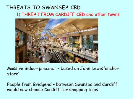 1) THREAT FROM CARDIFF CBD and other towns Massive indoor precinct – based on John Lewis 'anchor store' People from Bridgend – between Swansea and Cardiff.