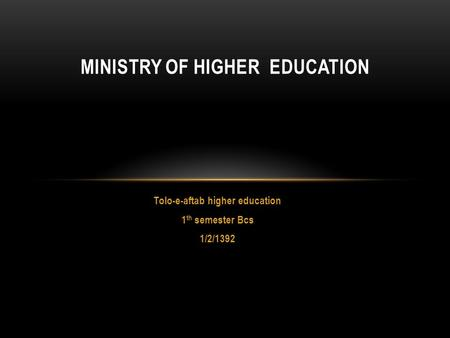 Tolo-e-aftab higher education 1 th semester Bcs 1/2/1392 MINISTRY OF HIGHER EDUCATION.