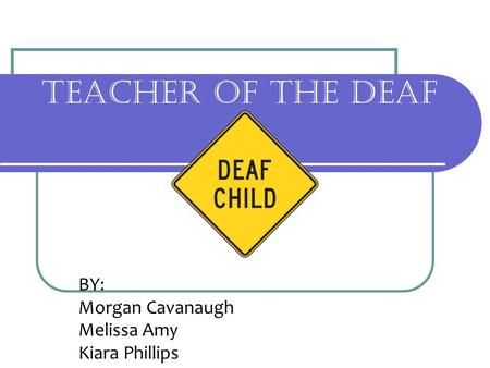 TEACHER OF THE DEAF BY: Morgan Cavanaugh Melissa Amy Kiara Phillips.
