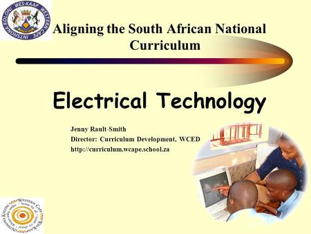Aligning the South African National Curriculum Electrical Technology Jenny Rault-Smith Director: Curriculum Development, WCED