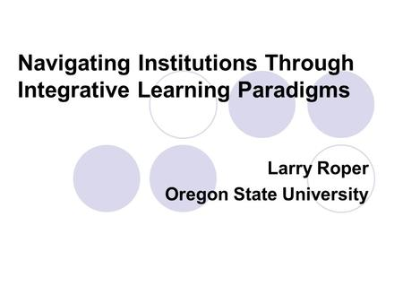 Navigating Institutions Through Integrative Learning Paradigms Larry Roper Oregon State University.
