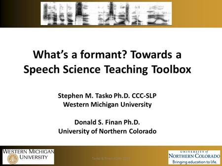 What's a formant? Towards a Speech Science Teaching Toolbox Stephen M. Tasko Ph.D. CCC-SLP Western Michigan University Donald S. Finan Ph.D. University.