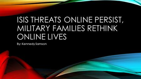 ISIS THREATS ONLINE PERSIST, MILITARY FAMILIES RETHINK ONLINE LIVES By: Kennedy Samson.