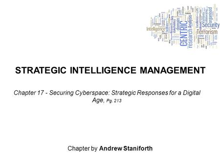 STRATEGIC INTELLIGENCE MANAGEMENT Chapter by Andrew Staniforth Chapter 17 - Securing Cyberspace: Strategic Responses for a Digital Age, Pg. 213.