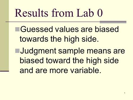 1 Results from Lab 0 Guessed values are biased towards the high side. Judgment sample means are biased toward the high side and are more variable.