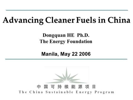 T h e C h i n a S u s t a i n a b l e E n e r g y P r o g r a m 中 国 可 持 续 能 源 项 目 Advancing Cleaner Fuels in China Dongquan HE Ph.D. The Energy Foundation.