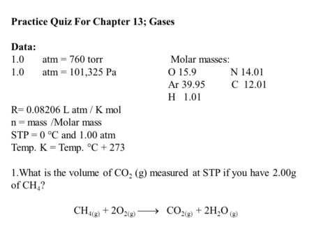Practice Quiz For Chapter 13; Gases Data: 1.0atm = 760 torr Molar masses: 1.0atm = 101,325 Pa O 15.9 N 14.01 Ar 39.95 C 12.01 H 1.01 R= 0.08206 L atm /