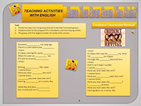 TEACHING ACTIVITIES WITH ENGLISH Task: 1.Divide the class into two groups and call a member from each group; 2.Students listen to the song and fill in.