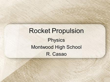 Rocket Propulsion Physics Montwood High School R. Casao.