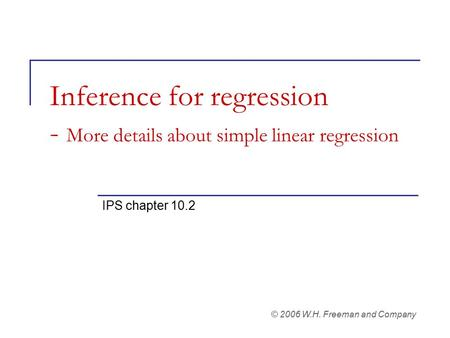 Inference for regression - More details about simple linear regression IPS chapter 10.2 © 2006 W.H. Freeman and Company.