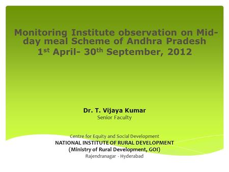 Monitoring Institute observation on Mid- day meal Scheme of Andhra Pradesh 1 st April- 30 th September, 2012 Dr. T. Vijaya Kumar Senior Faculty Centre.