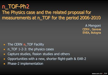 N_TOF-Ph2 The Physics case and the related proposal for measurements at n_TOF for the period 2006-2010 A Mengoni CERN, Geneva ENEA, Bologna The CERN n_TOF.