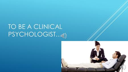 TO BE A CLINICAL PSYCHOLOGIST… WHAT IS IT?  Someone who focuses on diagnosing and treating mental illnesses.