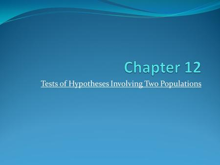 Tests of Hypotheses Involving Two Populations. 12.1 Tests for the Differences of Means Comparison of two means: and The method of comparison depends on.