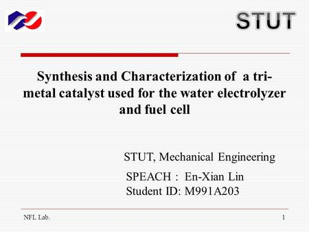 Synthesis and Characterization of a tri- metal catalyst used for the water electrolyzer and fuel cell NFL Lab.1 STUT, Mechanical Engineering SPEACH : En-Xian.