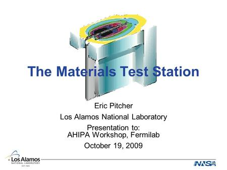 The Materials Test Station Eric Pitcher Los Alamos National Laboratory Presentation to: AHIPA Workshop, Fermilab October 19, 2009.