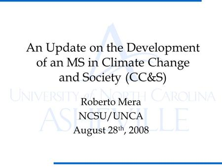 Roberto Mera NCSU/UNCA August 28 th, 2008 An Update on the Development of an MS in Climate Change and Society (CC&S)