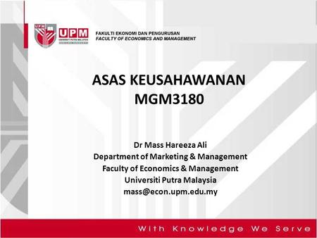 ASAS KEUSAHAWANAN MGM3180 Dr Mass Hareeza Ali Department of Marketing & Management Faculty of Economics & Management Universiti Putra Malaysia